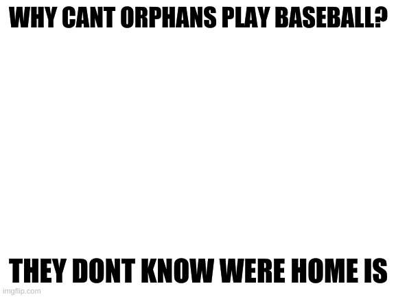 mmmmmmmhhhhh |  WHY CANT ORPHANS PLAY BASEBALL? THEY DONT KNOW WERE HOME IS | image tagged in blank white template | made w/ Imgflip meme maker