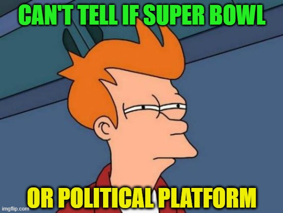 Futurama Fry |  CAN'T TELL IF SUPER BOWL; OR POLITICAL PLATFORM | image tagged in futurama fry,super bowl,politics,racism,pandemic | made w/ Imgflip meme maker