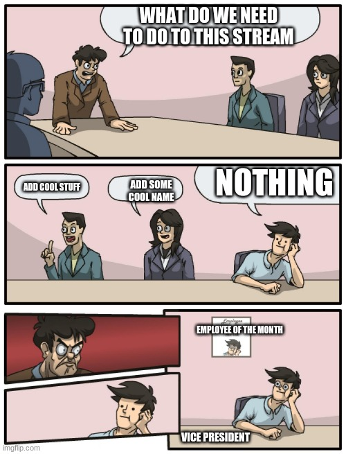 Boardroom Meeting Unexpected Ending |  WHAT DO WE NEED TO DO TO THIS STREAM; NOTHING; ADD SOME COOL NAME; ADD COOL STUFF; EMPLOYEE OF THE MONTH; VICE PRESIDENT | image tagged in boardroom meeting unexpected ending | made w/ Imgflip meme maker