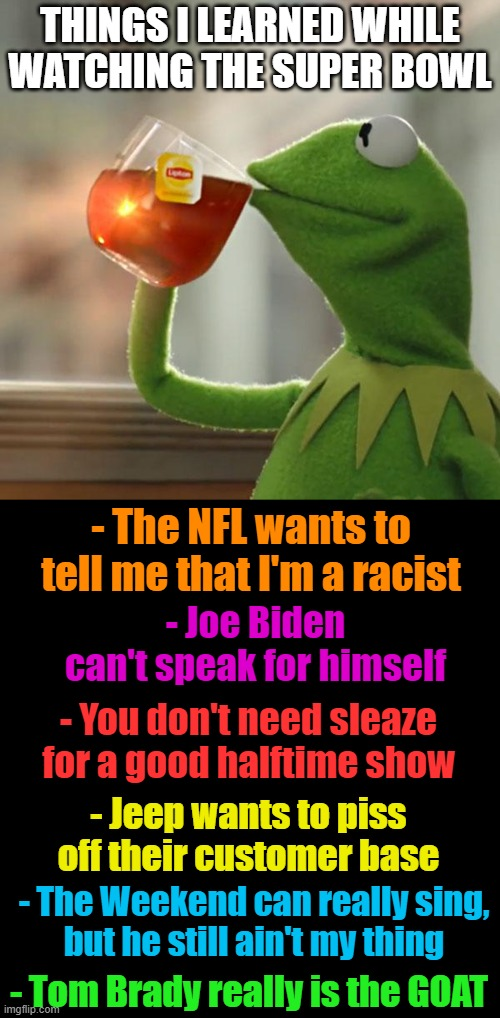 What did I just watch? |  THINGS I LEARNED WHILE WATCHING THE SUPER BOWL; - Joe Biden can't speak for himself; - The NFL wants to tell me that I'm a racist; - You don't need sleaze for a good halftime show; - Jeep wants to piss off their customer base; - The Weekend can really sing, but he still ain't my thing; - Tom Brady really is the GOAT | image tagged in but that's none of my business,nfl,super bowl,politics,biden,racism | made w/ Imgflip meme maker