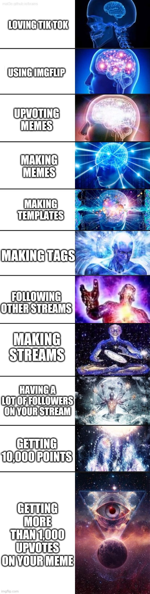 how do you do that |  LOVING TIK TOK; USING IMGFLIP; UPVOTING MEMES; MAKING MEMES; MAKING TEMPLATES; MAKING TAGS; FOLLOWING OTHER STREAMS; MAKING STREAMS; HAVING A LOT OF FOLLOWERS ON YOUR STREAM; GETTING 10,000 POINTS; GETTING MORE THAN 1,000 UPVOTES ON YOUR MEME | image tagged in extended expanding brain,what,impossible,imgflip,tiktok sucks | made w/ Imgflip meme maker