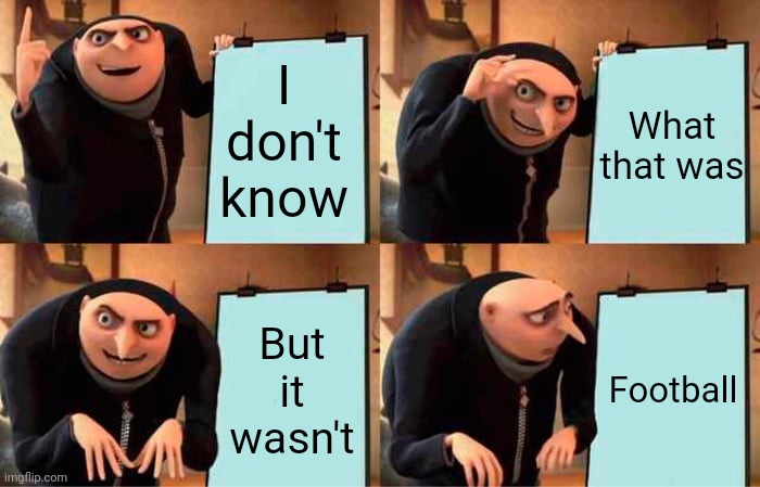 Nothing Super About That Bowl |  I don't know; What that was; But it wasn't; Football | image tagged in memes,gru's plan,superbowl,tom brady superbowl,nfl football,what was that | made w/ Imgflip meme maker