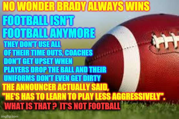 "Nobody Wants Them To Get Brain Damage But I'd Like To See Some Football |  NO WONDER BRADY ALWAYS WINS; FOOTBALL ISN'T  FOOTBALL ANYMORE; THEY DON'T USE ALL OF THEIR TIME OUTS, COACHES DON'T GET UPSET WHEN PLAYERS DROP THE BALL AND THEIR UNIFORMS DON'T EVEN GET DIRTY; THE ANNOUNCER ACTUALLY SAID, ""HE'S HAS TO LEARN TO PLAY LESS AGGRESSIVELY"".  WHAT IS THAT ?  IT'S NOT FOOTBALL; WHAT IS THAT ?  IT'S NOT FOOTBALL 
