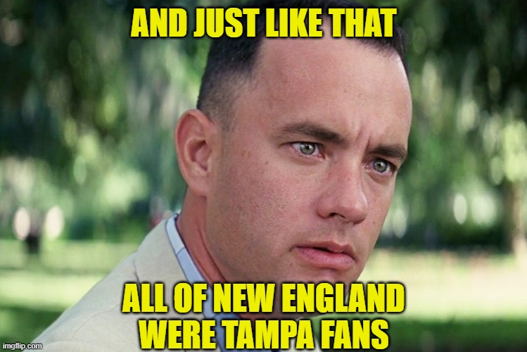 Not so sour he left New England now |  AND JUST LIKE THAT; ALL OF NEW ENGLAND WERE TAMPA FANS | image tagged in and just like that,superbowl,tom brady,football,new england patriots | made w/ Imgflip meme maker