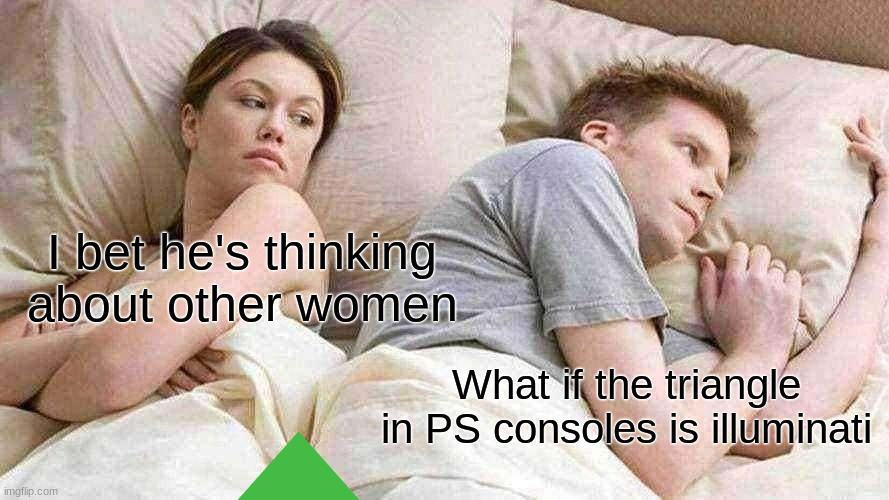 I Bet He's Thinking About Other Women Meme |  I bet he's thinking about other women; What if the triangle in PS consoles is illuminati | image tagged in memes,i bet he's thinking about other women | made w/ Imgflip meme maker
