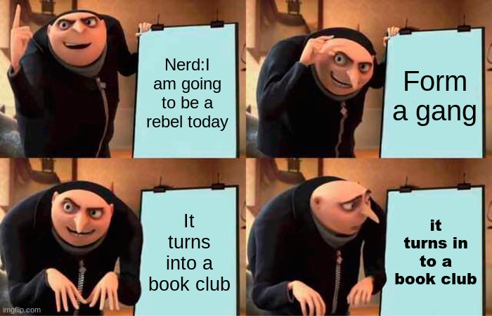 Gru's Plan Meme |  Nerd:I am going to be a rebel today; Form a gang; It turns into a book club; it turns in to a book club | image tagged in memes,gru's plan | made w/ Imgflip meme maker