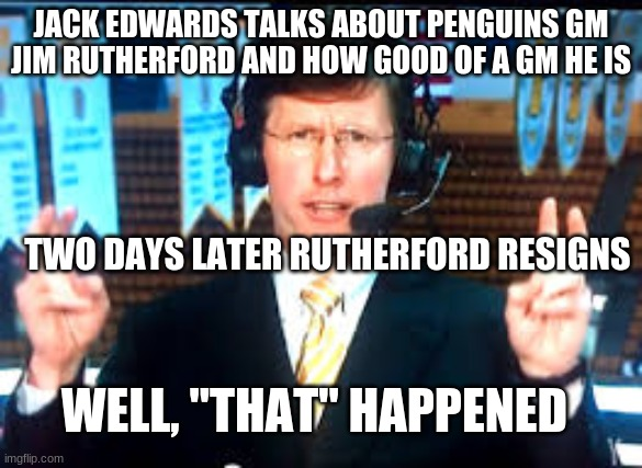 "jim rutherford |  JACK EDWARDS TALKS ABOUT PENGUINS GM JIM RUTHERFORD AND HOW GOOD OF A GM HE IS; TWO DAYS LATER RUTHERFORD RESIGNS; WELL, ""THAT"" HAPPENED 
