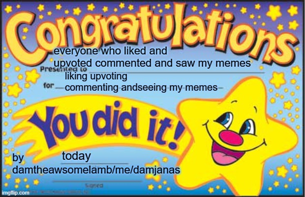 my name is                 damjanas |  everyone who liked and upvoted commented and saw my memes; liking upvoting commenting andseeing my memes; by damtheawsomelamb/me/damjanas; today | image tagged in memes,happy star congratulations | made w/ Imgflip meme maker