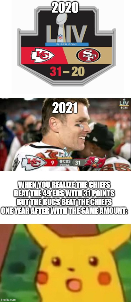 Post super bowl meme |  2020; 2021; WHEN YOU REALIZE THE CHIEFS BEAT THE 49'ERS WITH 31 POINTS BUT THE BUCS BEAT THE CHIEFS ONE YEAR AFTER WITH THE SAME AMOUNT: | image tagged in blank white template,memes,surprised pikachu | made w/ Imgflip meme maker
