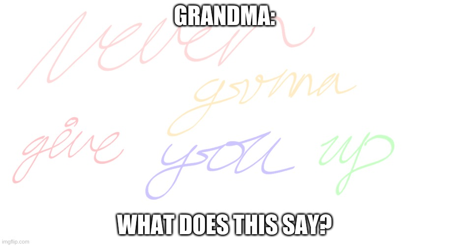 What does this say? |  GRANDMA:; WHAT DOES THIS SAY? | image tagged in nope nope nope,evil,uwu | made w/ Imgflip meme maker
