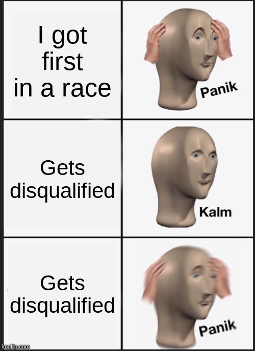 YEET |  I got first in a race; Gets disqualified; Gets disqualified | image tagged in memes,panik kalm panik,race | made w/ Imgflip meme maker