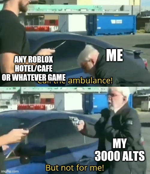 Alts rock! |  ANY ROBLOX HOTEL/CAFE OR WHATEVER GAME; ME; MY 3000 ALTS | image tagged in call an ambulance but not for me | made w/ Imgflip meme maker