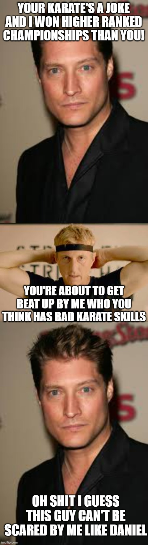 Mike Barnes meets Johnny Lawrence |  YOUR KARATE'S A JOKE AND I WON HIGHER RANKED CHAMPIONSHIPS THAN YOU! YOU'RE ABOUT TO GET BEAT UP BY ME WHO YOU THINK HAS BAD KARATE SKILLS; OH SHIT I GUESS THIS GUY CAN'T BE SCARED BY ME LIKE DANIEL | image tagged in cobra kai,karate,fight,entertainment,insult,threats | made w/ Imgflip meme maker