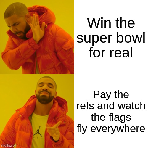 Drake Hotline Bling |  Win the super bowl for real; Pay the refs and watch the flags fly everywhere | image tagged in memes,drake hotline bling | made w/ Imgflip meme maker