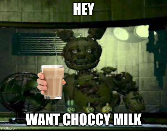 choccy milk |  HEY; WANT CHOCCY MILK | image tagged in fnaf springtrap in window | made w/ Imgflip meme maker