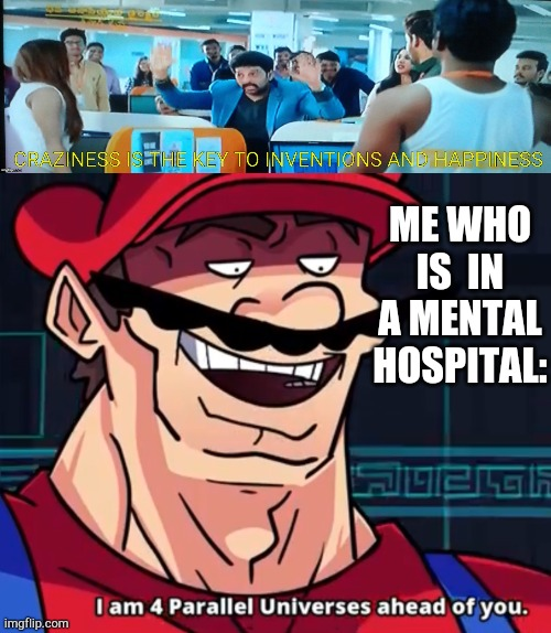 craziness is the key to inventions and happiness |  ME WHO IS  IN A MENTAL HOSPITAL: | image tagged in i am 4 parallel universes ahead of you | made w/ Imgflip meme maker