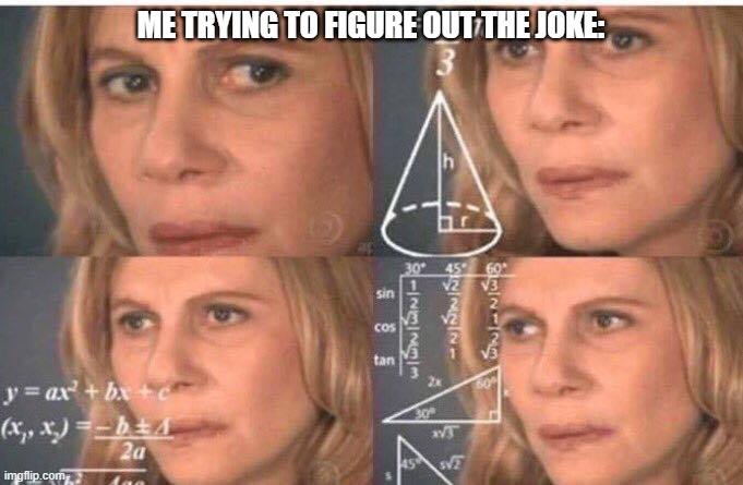 Math lady/Confused lady | ME TRYING TO FIGURE OUT THE JOKE: | image tagged in math lady/confused lady | made w/ Imgflip meme maker