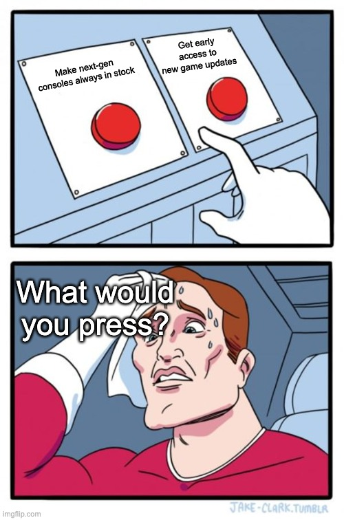 I can't decide |  Get early access to new game updates; Make next-gen consoles always in stock; What would you press? | image tagged in memes,two buttons | made w/ Imgflip meme maker