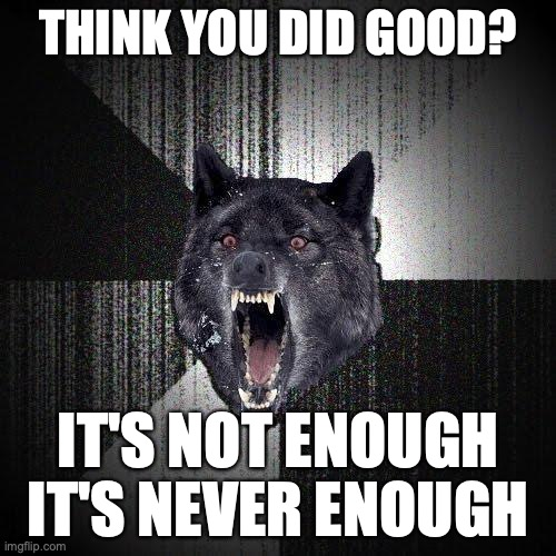 Think you did good? It's not enough. It's never enough.