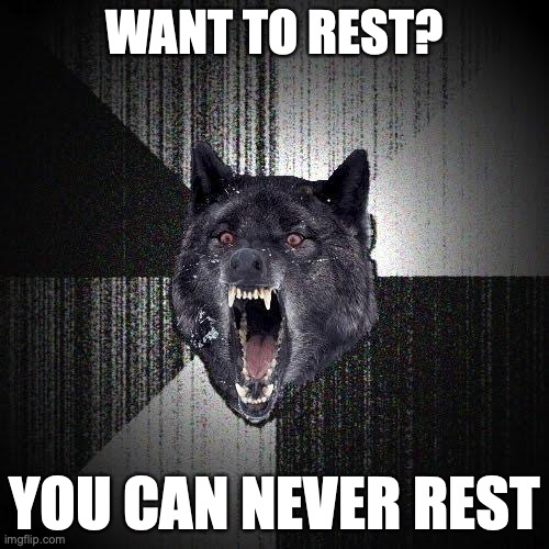 Want to rest? You can never rest.