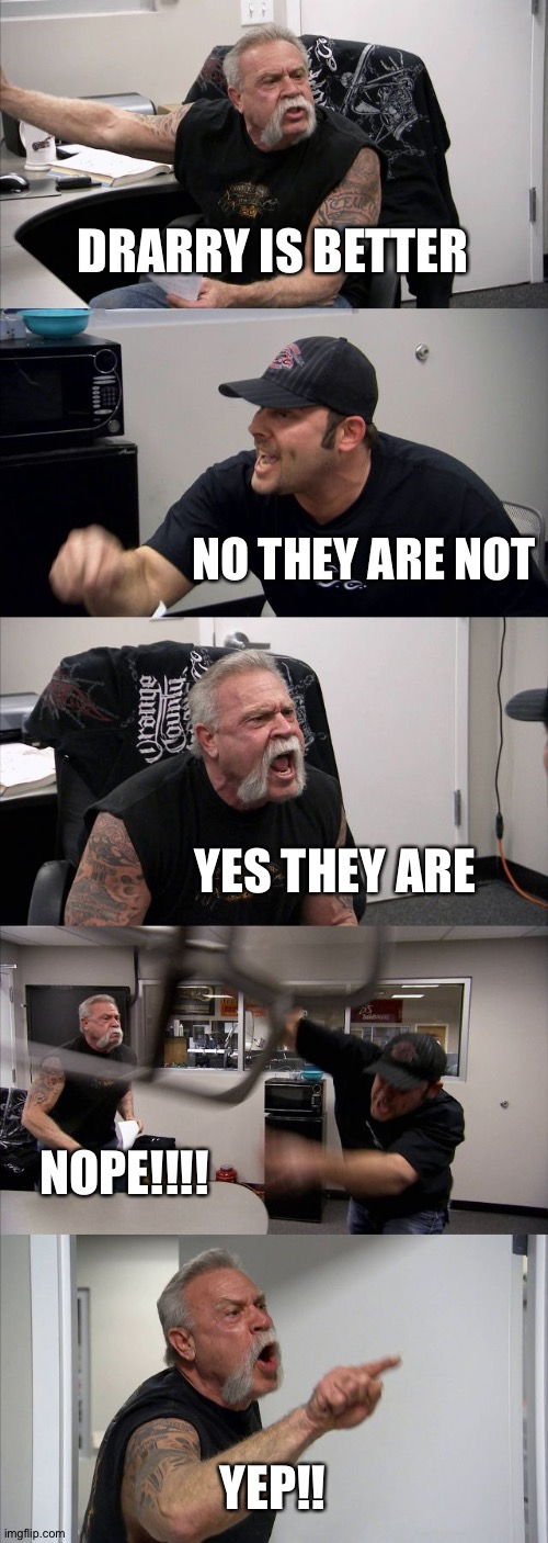 Me arguing with myself |  DRARRY IS BETTER; NO THEY ARE NOT; YES THEY ARE; NOPE!!!! YEP!! | image tagged in memes,american chopper argument | made w/ Imgflip meme maker