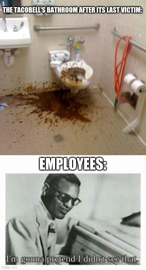 i dont feel so good |  THE TACOBELL'S BATHROOM AFTER ITS LAST VICTIM:; EMPLOYEES: | image tagged in girls poop too,tacobell | made w/ Imgflip meme maker