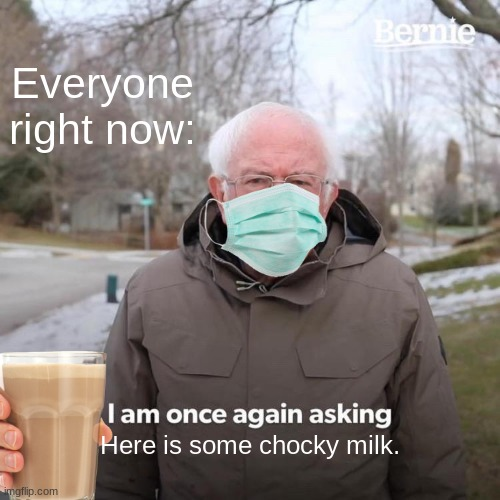 Chocky milk |  Everyone right now:; Here is some chocky milk. | image tagged in memes,bernie i am once again asking for your support | made w/ Imgflip meme maker