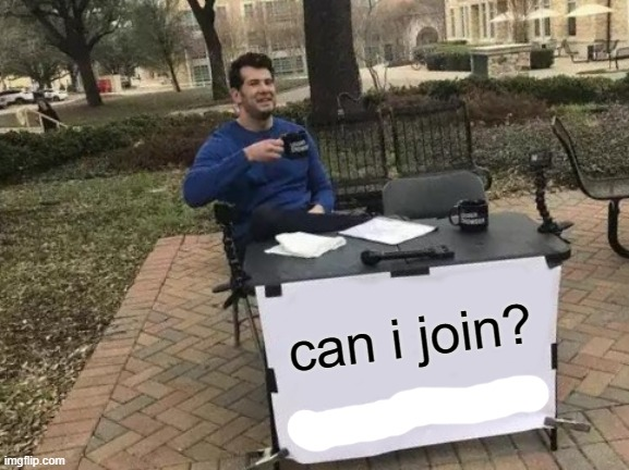 Change My Mind |  can i join? | image tagged in memes,change my mind | made w/ Imgflip meme maker