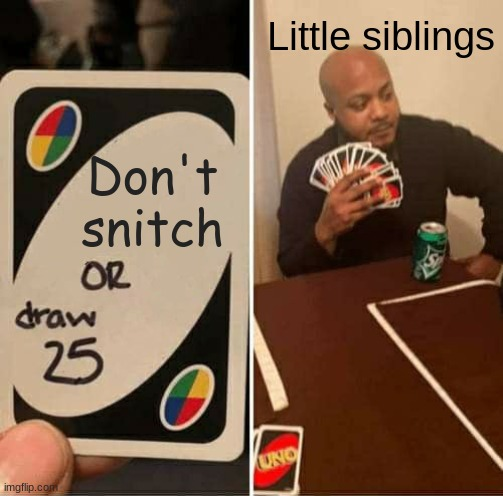 UNO Draw 25 Cards Meme |  Little siblings; Don't snitch | image tagged in memes,uno draw 25 cards | made w/ Imgflip meme maker