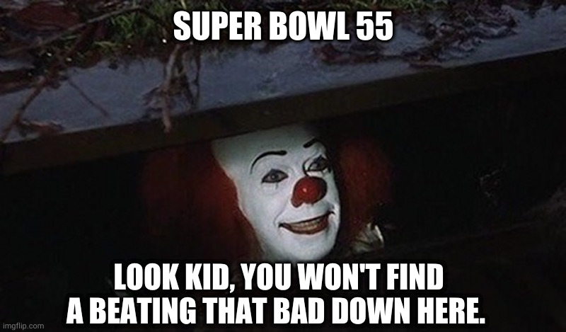 When its so bad that..... |  SUPER BOWL 55; LOOK KID, YOU WON'T FIND A BEATING THAT BAD DOWN HERE. | image tagged in pennywise hey kid,super bowl 55,kansas city chiefs,nfl football | made w/ Imgflip meme maker