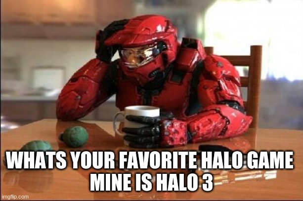 whats your favorite halo game? |  WHATS YOUR FAVORITE HALO GAME  MINE IS HALO 3 | image tagged in halo | made w/ Imgflip meme maker