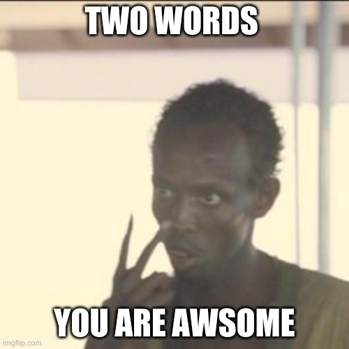 3 words but being nice |  TWO WORDS; YOU ARE AWSOME | image tagged in memes,look at me | made w/ Imgflip meme maker
