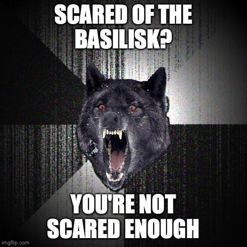 Scared of the Basilisk? YOU'RE NOT SCARED ENOUGH.