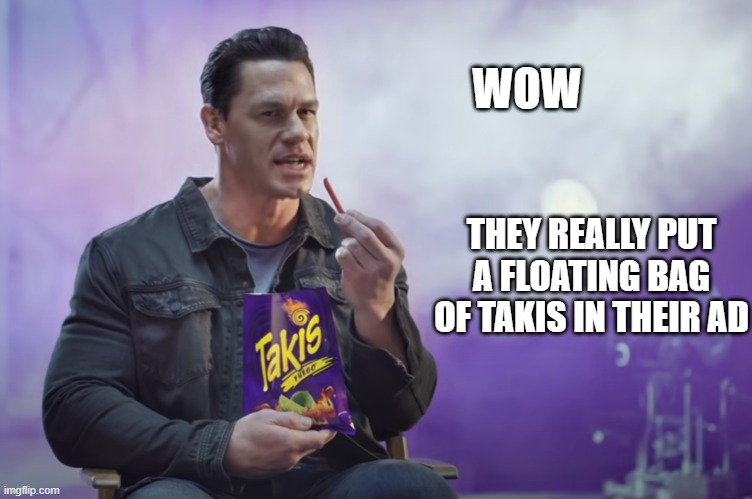 WOW; THEY REALLY PUT A FLOATING BAG OF TAKIS IN THEIR AD | image tagged in advertisement,john cena,youtube,ads,commercials,commercial | made w/ Imgflip meme maker