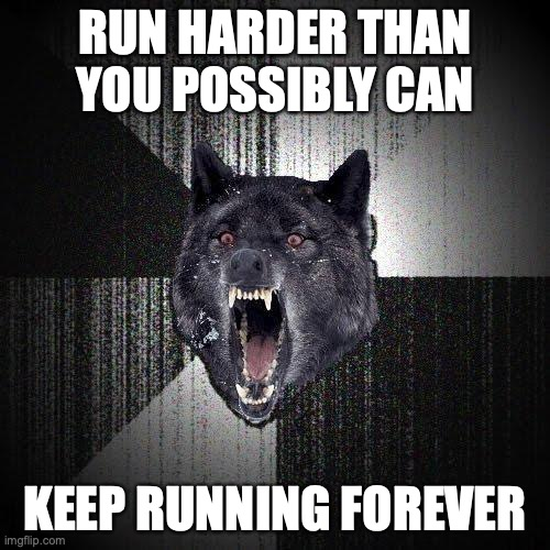 Run harder than you possibly can. Keep running forever.