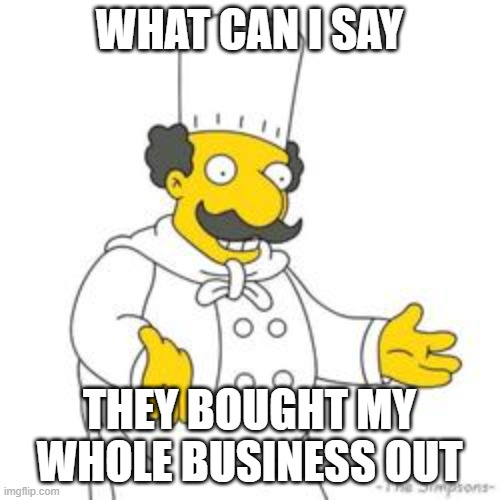 Simpsons Italian Chef | WHAT CAN I SAY THEY BOUGHT MY WHOLE BUSINESS OUT | image tagged in simpsons italian chef | made w/ Imgflip meme maker