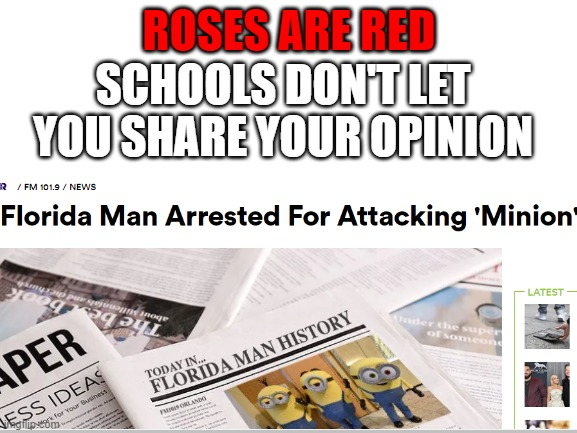 Florida Man |  ROSES ARE RED; SCHOOLS DON'T LET YOU SHARE YOUR OPINION | image tagged in poem,florida man,florida,minion,arrested,funny memes | made w/ Imgflip meme maker