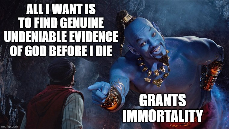 Impossible wish |  ALL I WANT IS TO FIND GENUINE UNDENIABLE EVIDENCE OF GOD BEFORE I DIE; GRANTS IMMORTALITY | image tagged in genie rules meme,genie,aladdin,magic | made w/ Imgflip meme maker