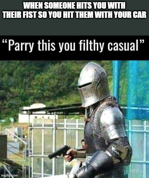 Parry this you filthy casual |  WHEN SOMEONE HITS YOU WITH THEIR FIST SO YOU HIT THEM WITH YOUR CAR | image tagged in parry this you filthy casual | made w/ Imgflip meme maker