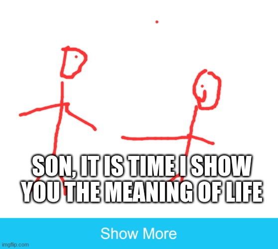 show more |  SON, IT IS TIME I SHOW YOU THE MEANING OF LIFE | image tagged in show more | made w/ Imgflip meme maker