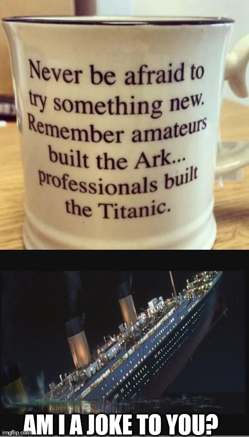 AM I A JOKE TO YOU? | image tagged in titanic sinking,memes,funny memes | made w/ Imgflip meme maker