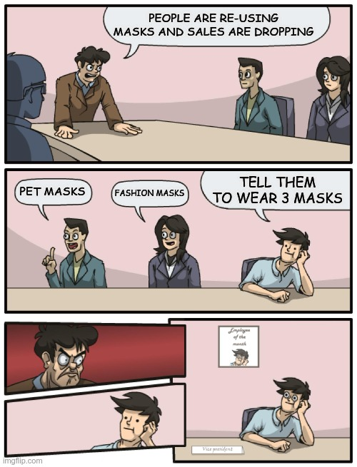 The new 5 assed monkey |  PEOPLE ARE RE-USING MASKS AND SALES ARE DROPPING; TELL THEM TO WEAR 3 MASKS; FASHION MASKS; PET MASKS | image tagged in boardroom meeting unexpected ending | made w/ Imgflip meme maker