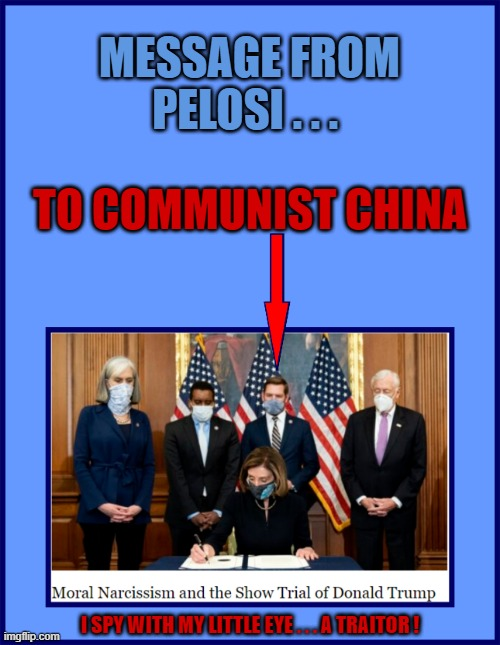 MESSAGE FROM PELOSI . . . TO COMMUNIST CHINA; I SPY WITH MY LITTLE EYE . . . A TRAITOR ! | made w/ Imgflip meme maker