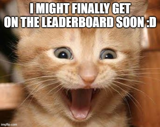 Excited Cat |  I MIGHT FINALLY GET ON THE LEADERBOARD SOON :D | image tagged in memes,excited cat | made w/ Imgflip meme maker