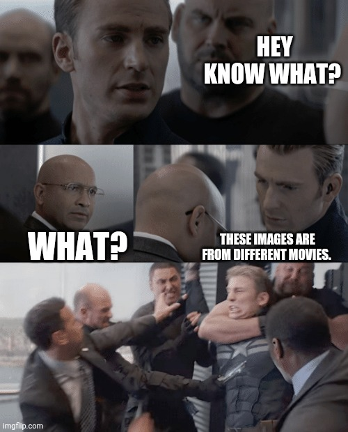 Hey... |  HEY KNOW WHAT? WHAT? THESE IMAGES ARE FROM DIFFERENT MOVIES. | image tagged in captain america elevator,movies,memes,captain america | made w/ Imgflip meme maker