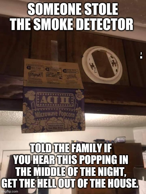 SOMEONE STOLE THE SMOKE DETECTOR; J M; TOLD THE FAMILY IF YOU HEAR THIS POPPING IN THE MIDDLE OF THE NIGHT, GET THE HELL OUT OF THE HOUSE. | image tagged in fire,popcorn | made w/ Imgflip meme maker
