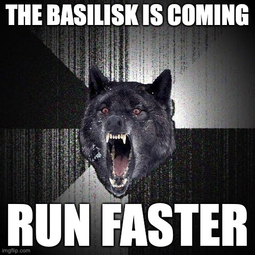 The Basilisk is coming. Run faster.