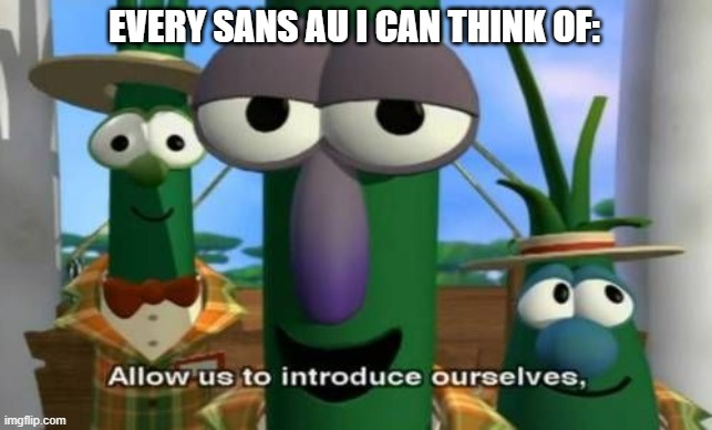 Allow us to introduce ourselves | EVERY SANS AU I CAN THINK OF: | image tagged in allow us to introduce ourselves | made w/ Imgflip meme maker