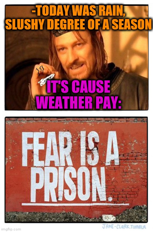 -High potential poetry. |  -TODAY WAS RAIN, SLUSHY DEGREE OF A SEASON; IT'S CAUSE WEATHER PAY: | image tagged in memes,two buttons,cold weather,rain,prison bars,today was a good day | made w/ Imgflip meme maker
