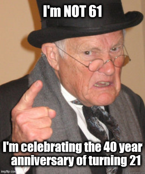 Happy Birthday Guy |  I'm NOT 61; I'm celebrating the 40 year    anniversary of turning 21 | image tagged in memes,back in my day,happy birthday | made w/ Imgflip meme maker